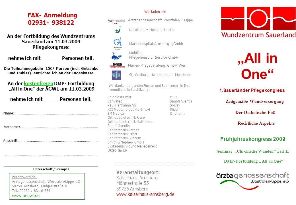 All in One 1.Sauerländer Pflegekongress Zeitgemäße Wundversorgung Der Diabetische Fuß Rechtliche Aspekte FAX- Anmeldung 02931- 938122 An der Fortbildung des Wundzentrums Sauerland am 11.03.2009 Pflegekongress: nehme ich mit ______ Personen teil.