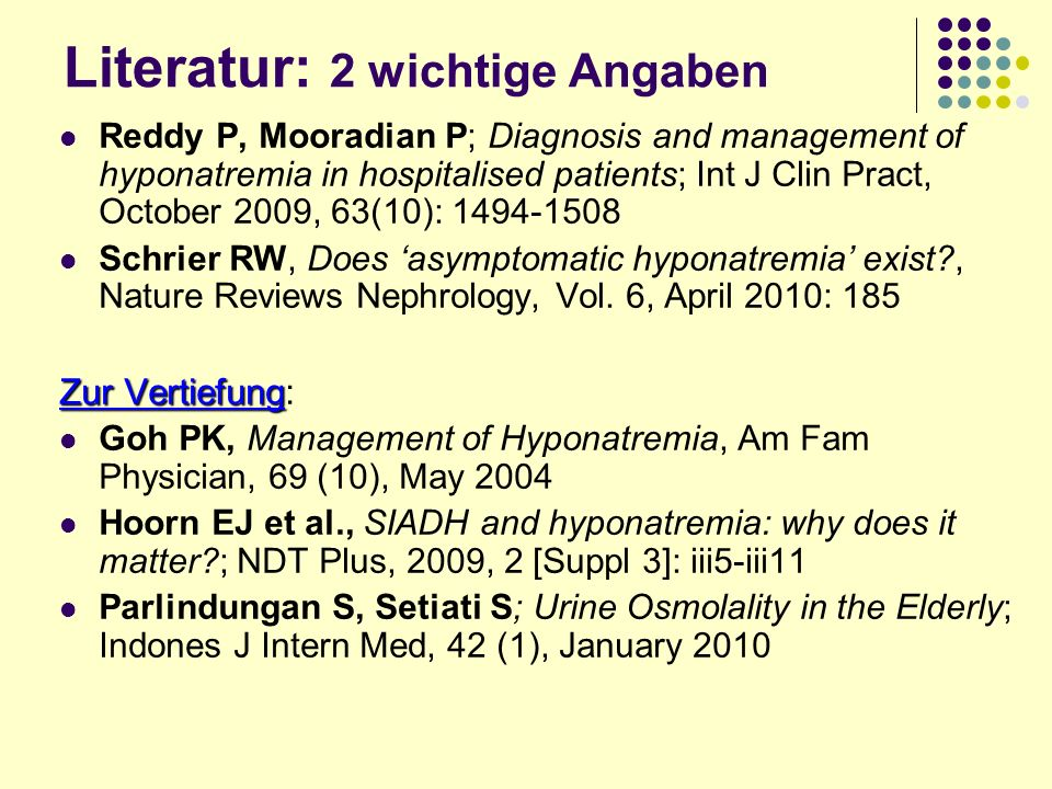 Literatur: 2 wichtige Angaben Reddy P, Mooradian P; Diagnosis and management of hyponatremia in hospitalised patients; Int J Clin Pract, October 2009, 63(10): 1494-1508 Schrier RW, Does asymptomatic hyponatremia exist?, Nature Reviews Nephrology, Vol.