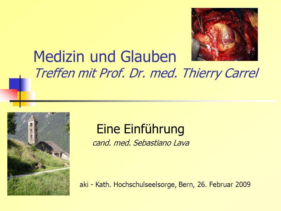 Medizin und Glauben Treffen mit Prof. Dr. med. Thierry Carrel Eine Einführung cand. med. Sebastiano Lava aki - Kath. Hochschulseelsorge, Bern, 26. Feb