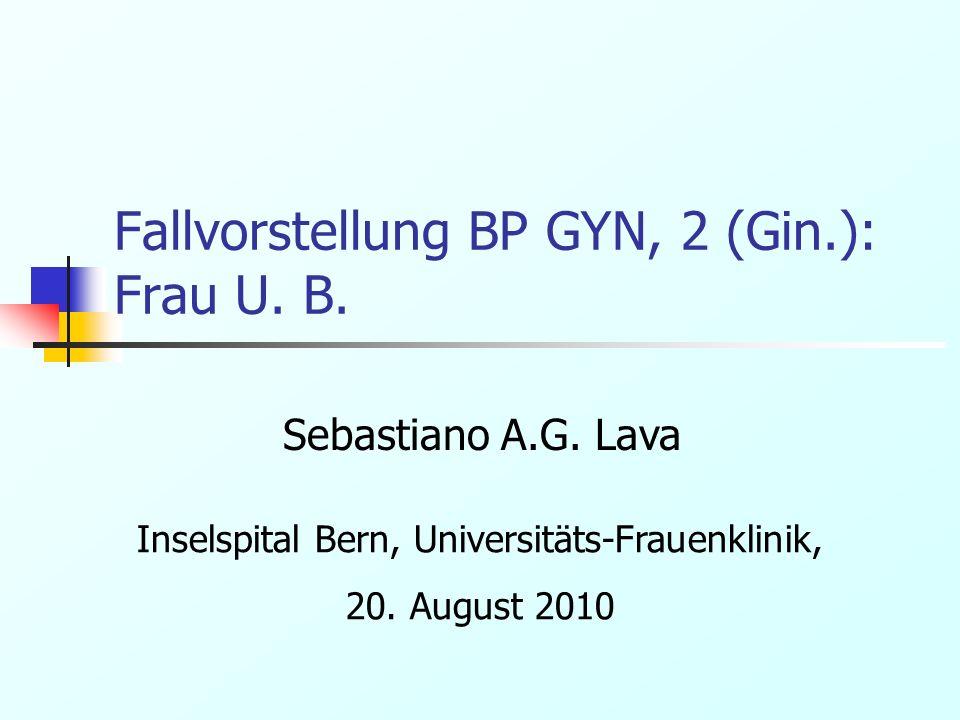 Fallvorstellung BP GYN, 2 (Gin.): Frau U. B. Sebastiano A.G. Lava Inselspital Bern, Universitäts-Frauenklinik, 20. August 2010