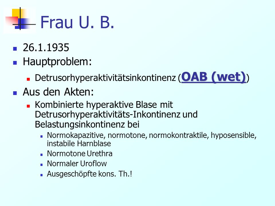 Frau U. B. 26.1.1935 Hauptproblem: OAB (wet) Detrusorhyperaktivitätsinkontinenz ( OAB (wet) ) Aus den Akten: Kombinierte hyperaktive Blase mit Detruso