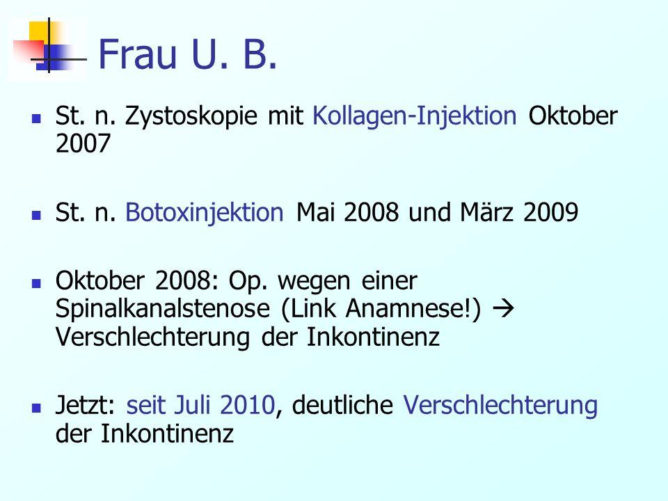 Frau U. B. St. n. Zystoskopie mit Kollagen-Injektion Oktober 2007 St. n. Botoxinjektion Mai 2008 und März 2009 Oktober 2008: Op. wegen einer Spinalkan