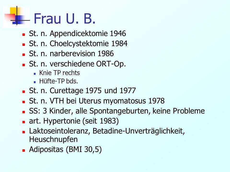 Frau U. B. St. n. Appendicektomie 1946 St. n. Choelcystektomie 1984 St. n. narberevision 1986 St. n. verschiedene ORT-Op. Knie TP rechts Hüfte-TP bds.