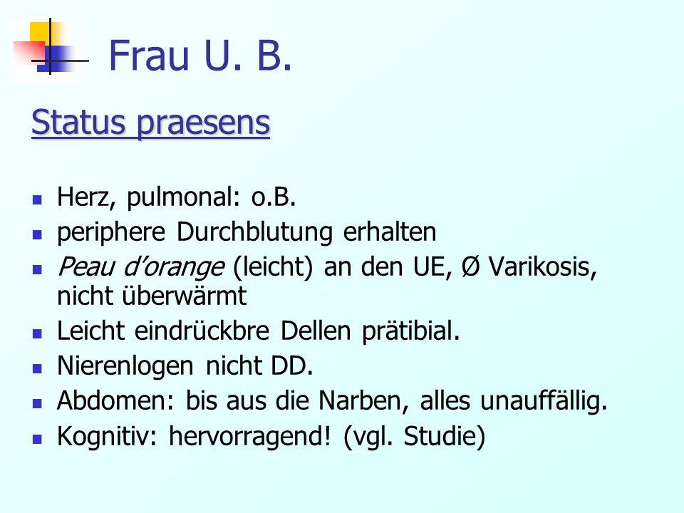 Frau U. B. Status praesens Herz, pulmonal: o.B. periphere Durchblutung erhalten Peau dorange (leicht) an den UE, Ø Varikosis, nicht überwärmt Leicht e