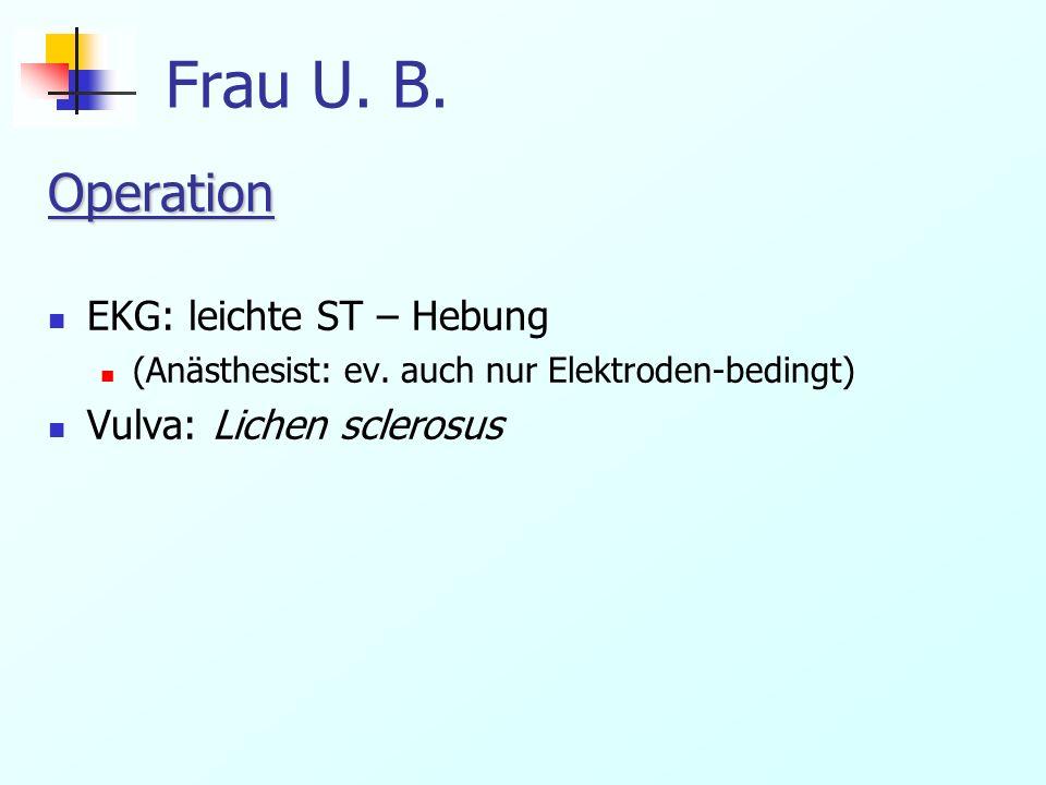 Frau U. B. Operation EKG: leichte ST – Hebung (Anästhesist: ev. auch nur Elektroden-bedingt) Vulva: Lichen sclerosus