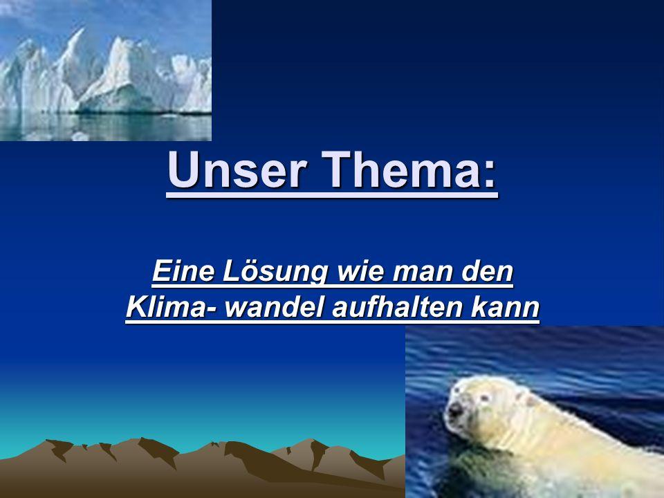 Unser Thema: Eine Lösung wie man den Klima- wandel aufhalten kann