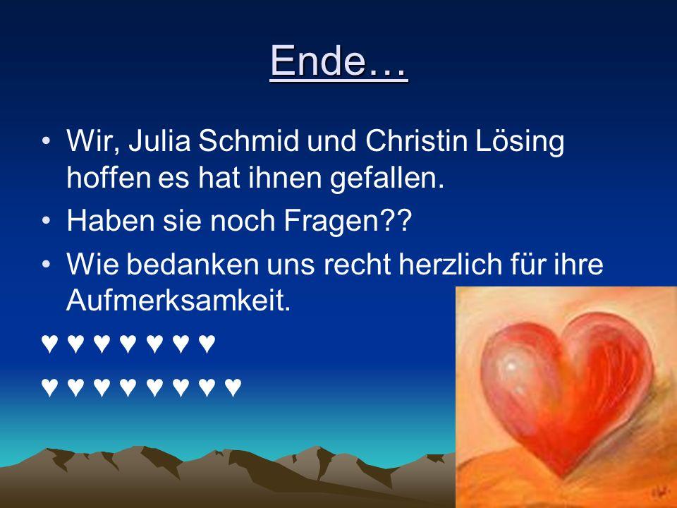 Ende… Wir, Julia Schmid und Christin Lösing hoffen es hat ihnen gefallen. Haben sie noch Fragen?? Wie bedanken uns recht herzlich für ihre Aufmerksamk