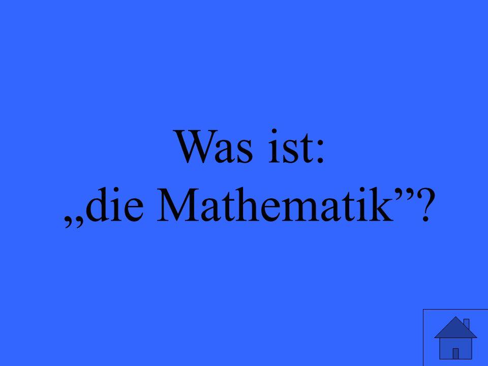 Was ist: die Mathematik?