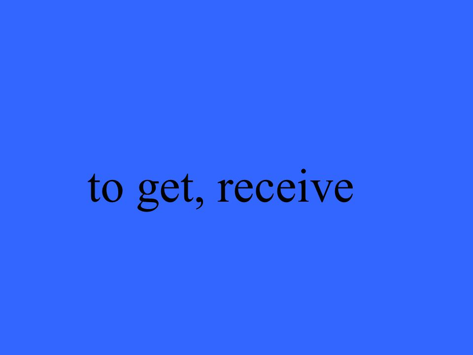 to get, receive
