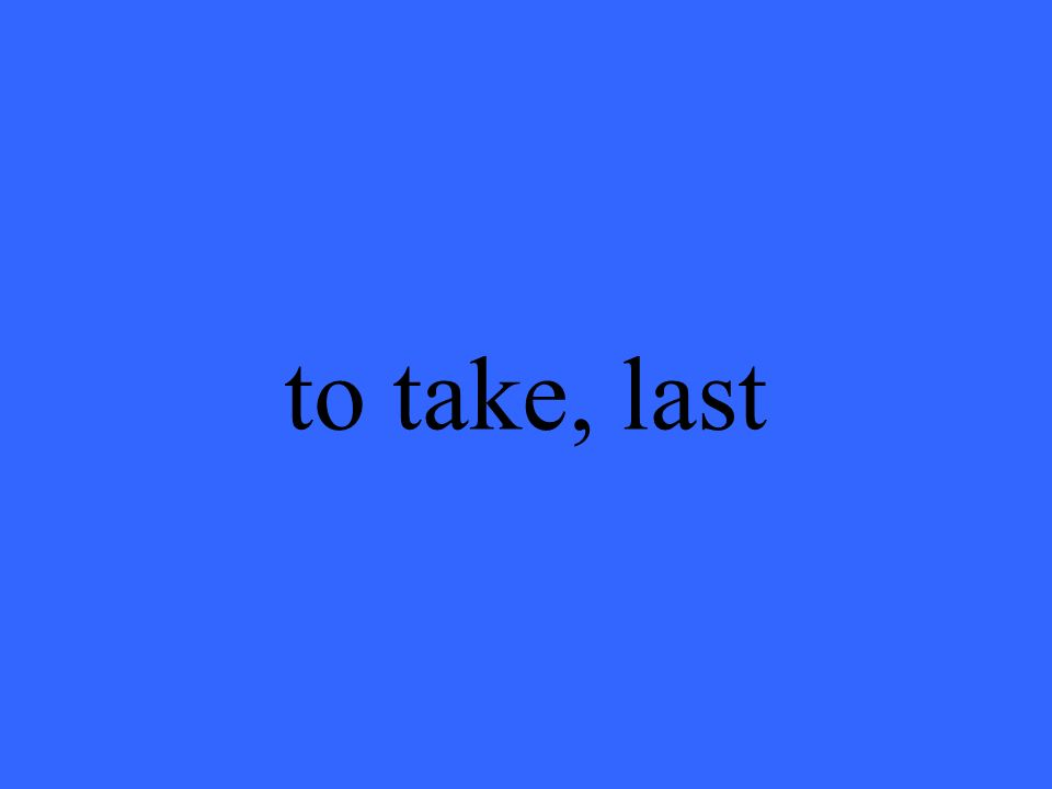 to take, last