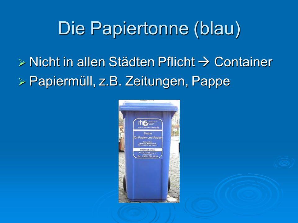 Die Papiertonne (blau) Nicht in allen Städten Pflicht Container Nicht in allen Städten Pflicht Container Papiermüll, z.B. Zeitungen, Pappe Papiermüll,