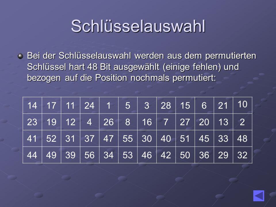 Schlüsselauswahl Bei der Schlüsselauswahl werden aus dem permutierten Schlüssel hart 48 Bit ausgewählt (einige fehlen) und bezogen auf die Position no