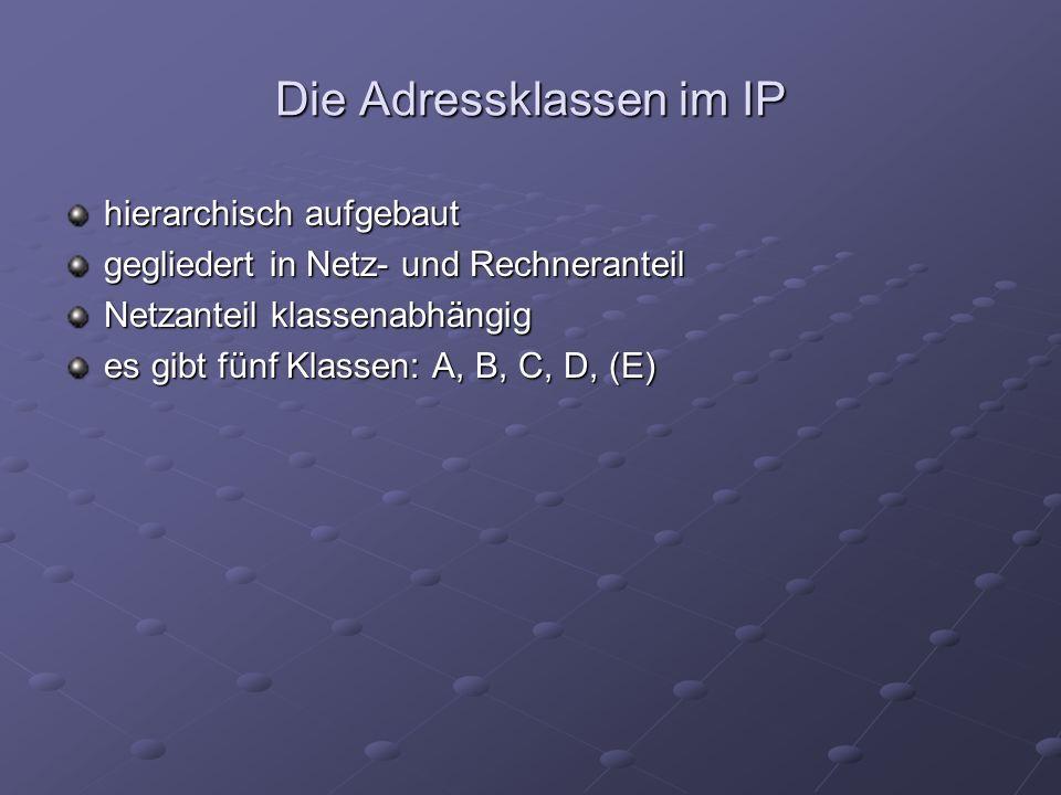 Die Adressklassen im IP hierarchisch aufgebaut gegliedert in Netz- und Rechneranteil Netzanteil klassenabhängig es gibt fünf Klassen: A, B, C, D, (E)