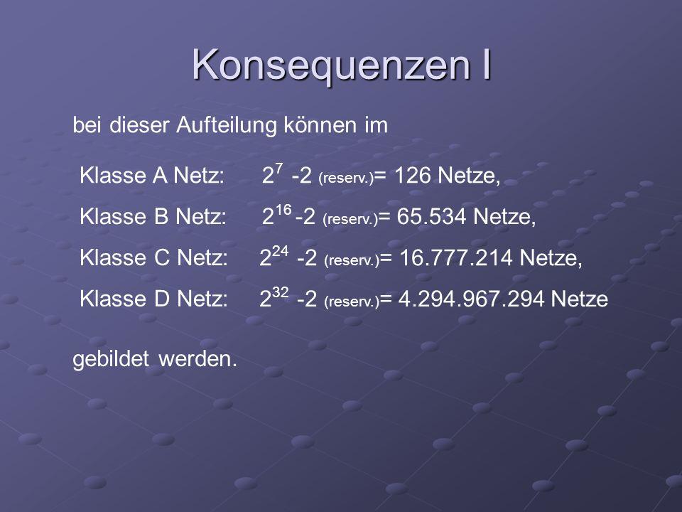 Konsequenzen I bei dieser Aufteilung können im Klasse A Netz: Klasse B Netz: Klasse C Netz: Klasse D Netz: 2 7 -2 (reserv.) = 126 Netze, 2 16 -2 (rese
