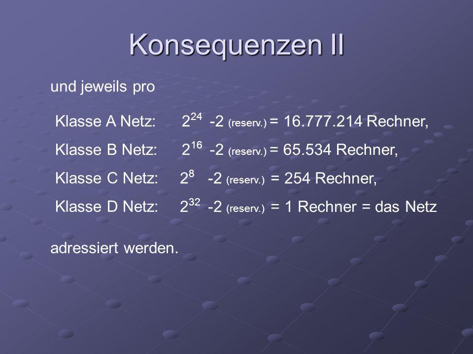 und jeweils pro Klasse A Netz: Klasse B Netz: Klasse C Netz: Klasse D Netz: 2 24 -2 (reserv.) = 16.777.214 Rechner, 2 16 -2 (reserv.) = 65.534 Rechner