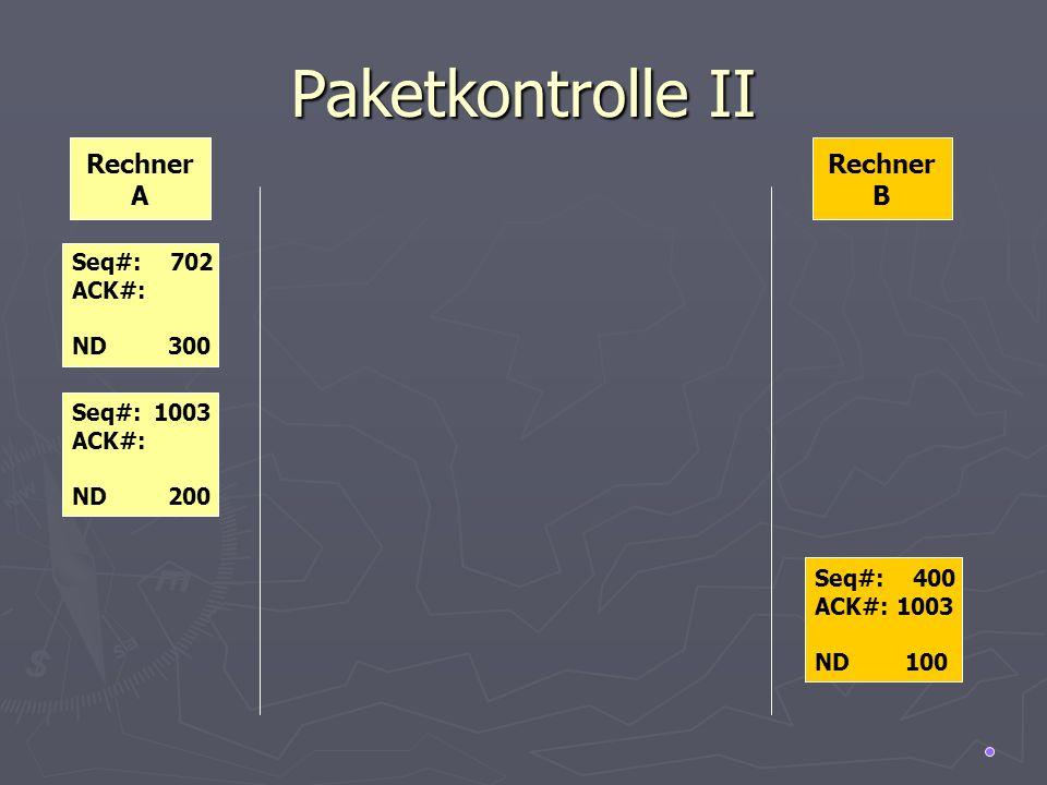 Paketkontrolle II Rechner A Rechner B Seq#: 702 ACK#: ND 300 Seq#: 1003 ACK#: ND 200 Seq#: 400 ACK#: 1003 ND 100