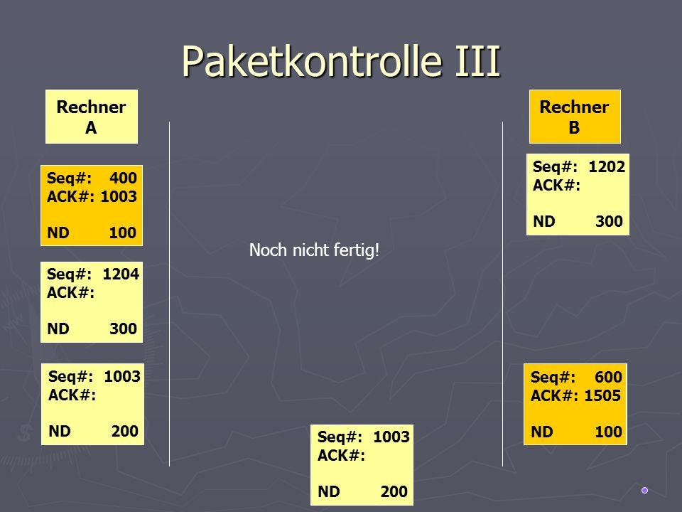 Paketkontrolle III Rechner A Rechner B Seq#: 500 ACK#: 1000 ND 100 Seq#: 1204 ACK#: ND 300 Seq#: 500 ACK#: 1003 ND 100 Seq#: 600 ACK#: 1505 ND 100 Seq