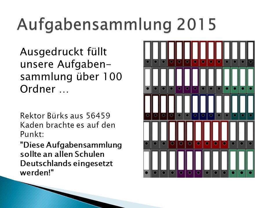 Ausgedruckt füllt unsere Aufgaben- sammlung über 100 Ordner … Rektor Bürks aus 56459 Kaden brachte es auf den Punkt: