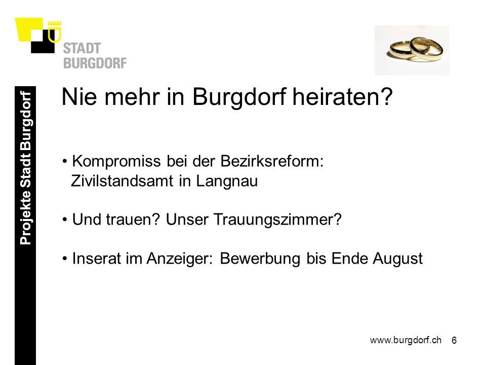 6 Projekte Stadt Burgdorf www.burgdorf.ch Kompromiss bei der Bezirksreform: Zivilstandsamt in Langnau Und trauen? Unser Trauungszimmer? Inserat im Anz