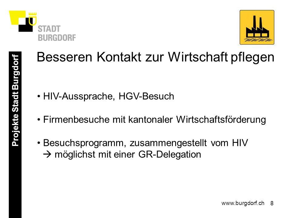 8 Projekte Stadt Burgdorf www.burgdorf.ch HIV-Aussprache, HGV-Besuch Firmenbesuche mit kantonaler Wirtschaftsförderung Besuchsprogramm, zusammengestellt vom HIV möglichst mit einer GR-Delegation Besseren Kontakt zur Wirtschaft pflegen