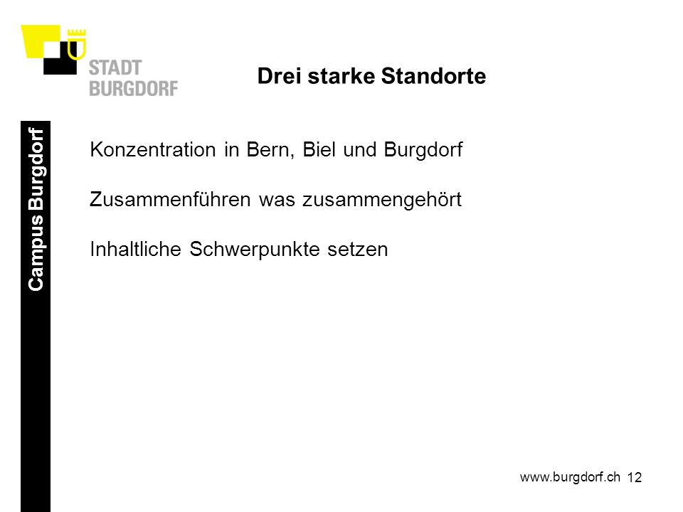 12 Campus Burgdorf www.burgdorf.ch Drei starke Standorte Konzentration in Bern, Biel und Burgdorf Zusammenführen was zusammengehört Inhaltliche Schwerpunkte setzen