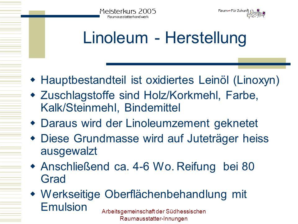 Arbeitsgemeinschaft der Südhessischen Raumausstatter-Innungen Linoleum - Herstellung Hauptbestandteil ist oxidiertes Leinöl (Linoxyn) Zuschlagstoffe s