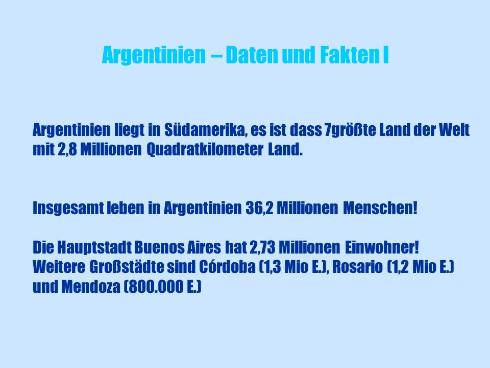 Argentinien liegt in Südamerika, es ist dass 7größte Land der Welt mit 2,8 Millionen Quadratkilometer Land. Insgesamt leben in Argentinien 36,2 Millio