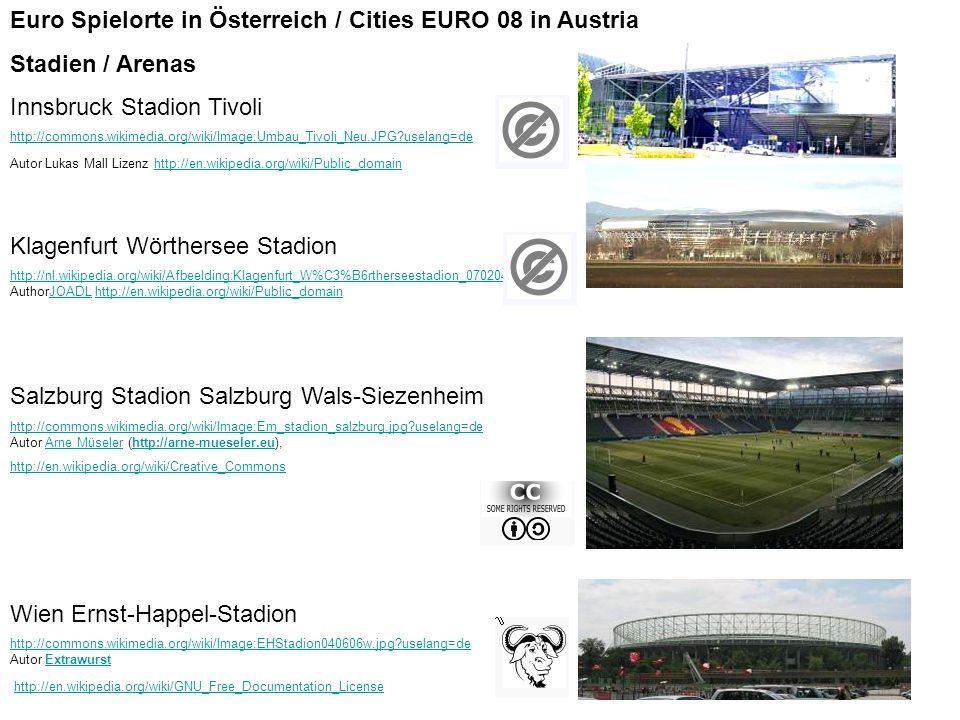 Euro Spielorte in Österreich / Cities EURO 08 in Austria Stadien / Arenas Innsbruck Stadion Tivoli http://commons.wikimedia.org/wiki/Image:Umbau_Tivoli_Neu.JPG uselang=de http://commons.wikimedia.org/wiki/Image:Umbau_Tivoli_Neu.JPG uselang=de Autor Lukas Mall Lizenz http://en.wikipedia.org/wiki/Public_domainhttp://en.wikipedia.org/wiki/Public_domain Klagenfurt Wörthersee Stadion http://nl.wikipedia.org/wiki/Afbeelding:Klagenfurt_W%C3%B6rtherseestadion_070204.JPG http://nl.wikipedia.org/wiki/Afbeelding:Klagenfurt_W%C3%B6rtherseestadion_070204.JPG AuthorJOADL http://en.wikipedia.org/wiki/Public_domainJOADLhttp://en.wikipedia.org/wiki/Public_domain Salzburg Stadion Salzburg Wals-Siezenheim http://commons.wikimedia.org/wiki/Image:Em_stadion_salzburg.jpg uselang=de http://commons.wikimedia.org/wiki/Image:Em_stadion_salzburg.jpg uselang=de Autor Arne Müseler (http://arne-mueseler.eu),Arne Müselerhttp://arne-mueseler.eu http://en.wikipedia.org/wiki/Creative_Commons Wien Ernst-Happel-Stadion http://commons.wikimedia.org/wiki/Image:EHStadion040606w.jpg uselang=de http://commons.wikimedia.org/wiki/Image:EHStadion040606w.jpg uselang=de Autor Extrawurst http://en.wikipedia.org/wiki/GNU_Free_Documentation_LicenseExtrawursthttp://en.wikipedia.org/wiki/GNU_Free_Documentation_License