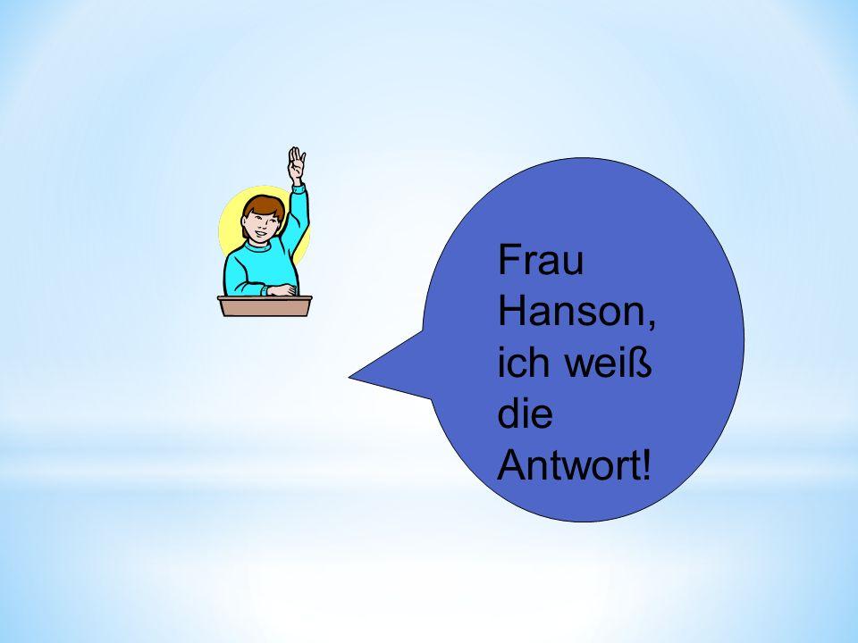 Frau Hanson, ich weiß die Antwort!