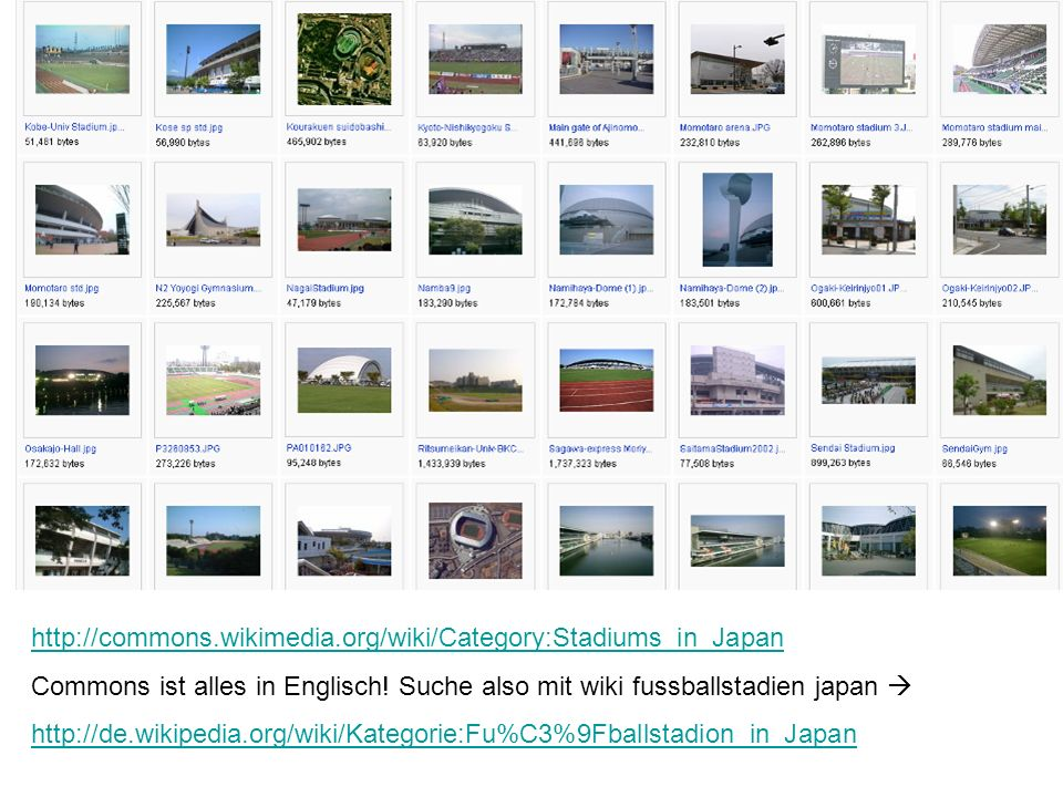 http://commons.wikimedia.org/wiki/Category:Stadiums_in_Japan Commons ist alles in Englisch! Suche also mit wiki fussballstadien japan http://de.wikipe