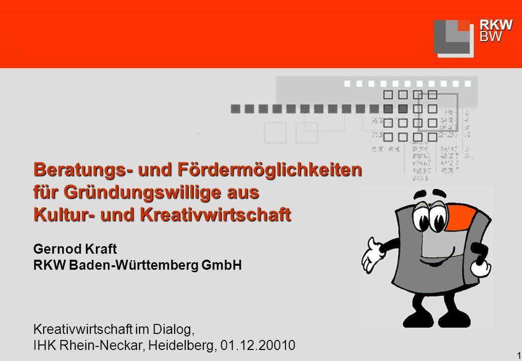 RKWBW 1 Beratungs- und Fördermöglichkeiten für Gründungswillige aus Kultur- und Kreativwirtschaft Gernod Kraft RKW Baden-Württemberg GmbH Kreativwirtschaft im Dialog, IHK Rhein-Neckar, Heidelberg, 01.12.20010
