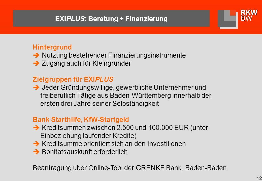 RKWBW 12 EXIPLUS: Beratung + Finanzierung Hintergrund Nutzung bestehender Finanzierungsinstrumente Zugang auch für Kleingründer Zielgruppen für EXIPLUS Jeder Gründungswillige, gewerbliche Unternehmer und freiberuflich Tätige aus Baden-Württemberg innerhalb der ersten drei Jahre seiner Selbständigkeit Bank Starthilfe, KfW-Startgeld Kreditsummen zwischen 2.500 und 100.000 EUR (unter Einbeziehung laufender Kredite) Kreditsumme orientiert sich an den Investitionen Bonitätsauskunft erforderlich Beantragung über Online-Tool der GRENKE Bank, Baden-Baden