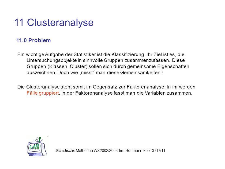 Statistische Methoden WS2002/2003 Tim Hoffmann Folie 3 / LV11 11 Clusteranalyse 11.0 Problem Ein wichtige Aufgabe der Statistiker ist die Klassifizierung.