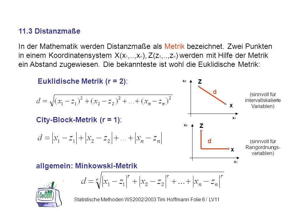 11.3 Distanzmaße Statistische Methoden WS2002/2003 Tim Hoffmann Folie 6 / LV11 In der Mathematik werden Distanzmaße als Metrik bezeichnet.