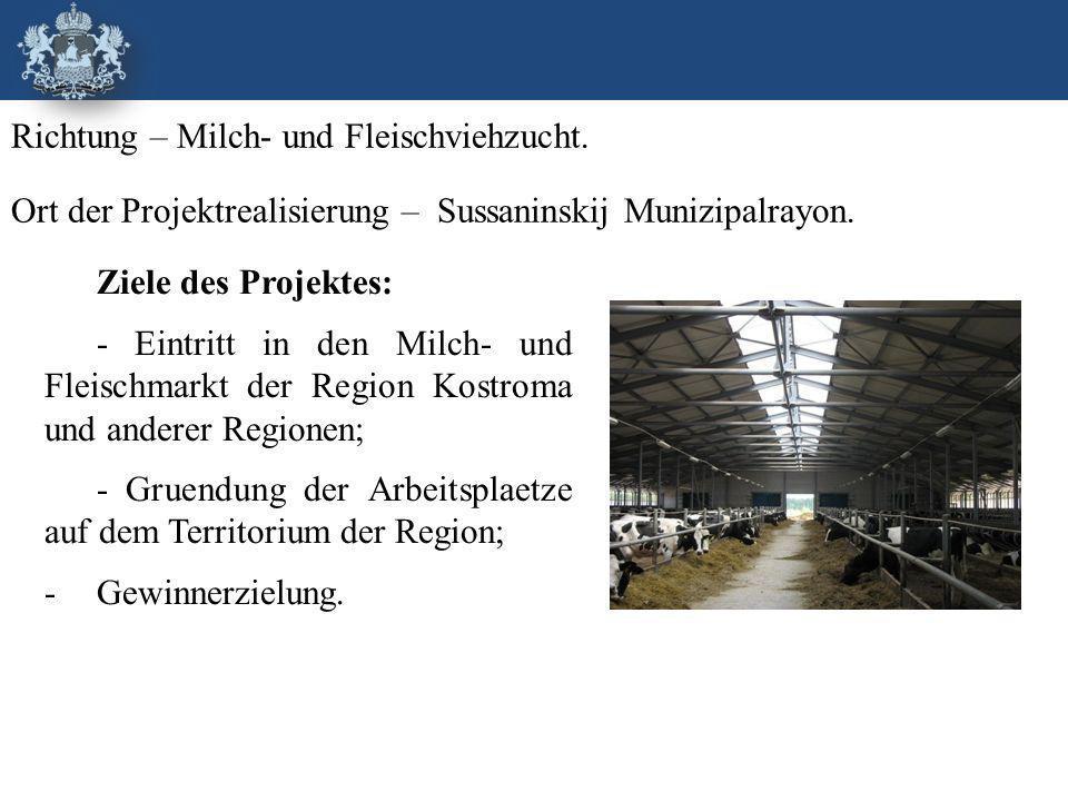 Ziele des Projektes: - Eintritt in den Milch- und Fleischmarkt der Region Kostroma und anderer Regionen; - Gruendung der Arbeitsplaetze auf dem Territorium der Region; -Gewinnerzielung.