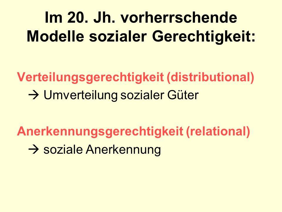 Im 20. Jh. vorherrschende Modelle sozialer Gerechtigkeit: Verteilungsgerechtigkeit (distributional) Umverteilung sozialer Güter Anerkennungsgerechtigk