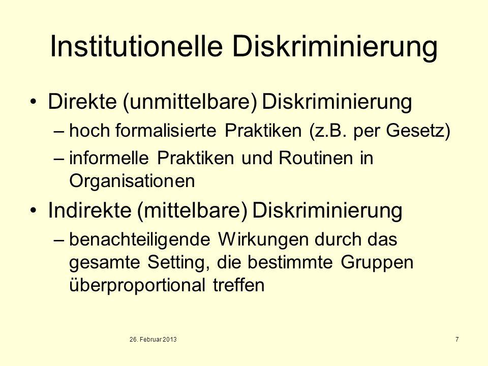 26. Februar 2013 7 Institutionelle Diskriminierung Direkte (unmittelbare) Diskriminierung –hoch formalisierte Praktiken (z.B. per Gesetz) –informelle
