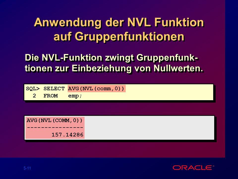 5-11 Anwendung der NVL Funktion auf Gruppenfunktionen Die NVL-Funktion zwingt Gruppenfunk- tionen zur Einbeziehung von Nullwerten.