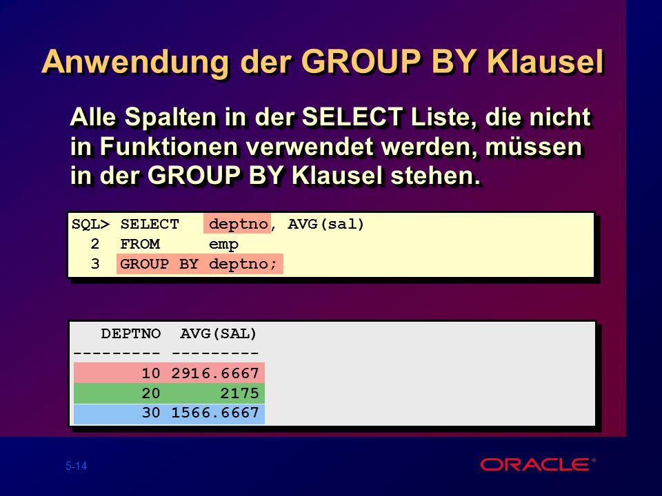 5-14 Anwendung der GROUP BY Klausel Alle Spalten in der SELECT Liste, die nicht in Funktionen verwendet werden, müssen in der GROUP BY Klausel stehen.