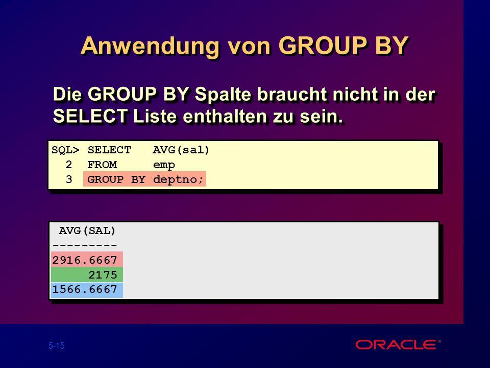 5-15 Anwendung von GROUP BY Die GROUP BY Spalte braucht nicht in der SELECT Liste enthalten zu sein.