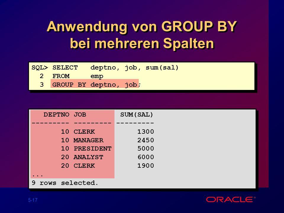 5-17 Anwendung von GROUP BY bei mehreren Spalten SQL> SELECT deptno, job, sum(sal) 2 FROM emp 3 GROUP BY deptno, job; DEPTNO JOB SUM(SAL) --------- --------- --------- 10 CLERK 1300 10 MANAGER 2450 10 PRESIDENT 5000 20 ANALYST 6000 20 CLERK 1900...