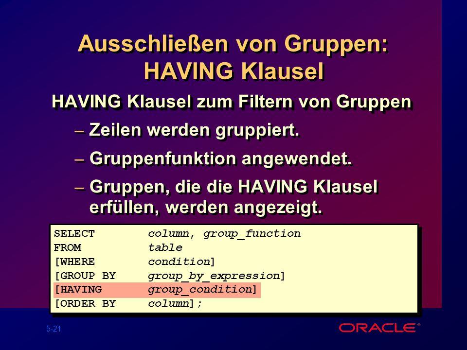 5-21 Ausschließen von Gruppen: HAVING Klausel HAVING Klausel zum Filtern von Gruppen – Zeilen werden gruppiert.