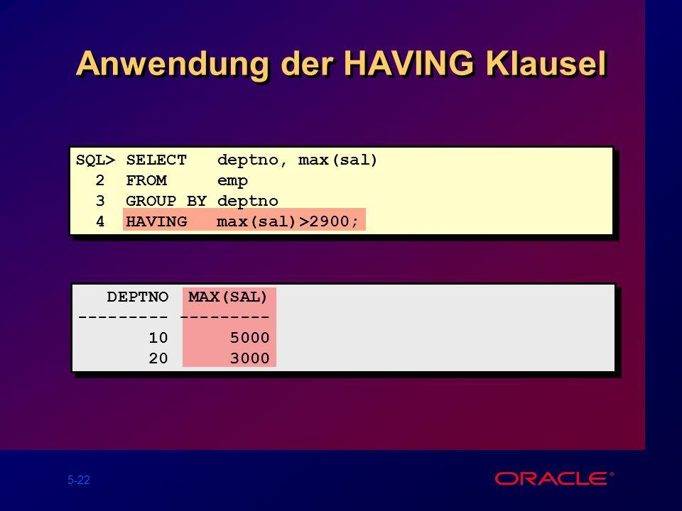 5-22 Anwendung der HAVING Klausel SQL> SELECT deptno, max(sal) 2 FROM emp 3 GROUP BY deptno 4 HAVING max(sal)>2900; DEPTNO MAX(SAL) --------- 10 5000 20 3000
