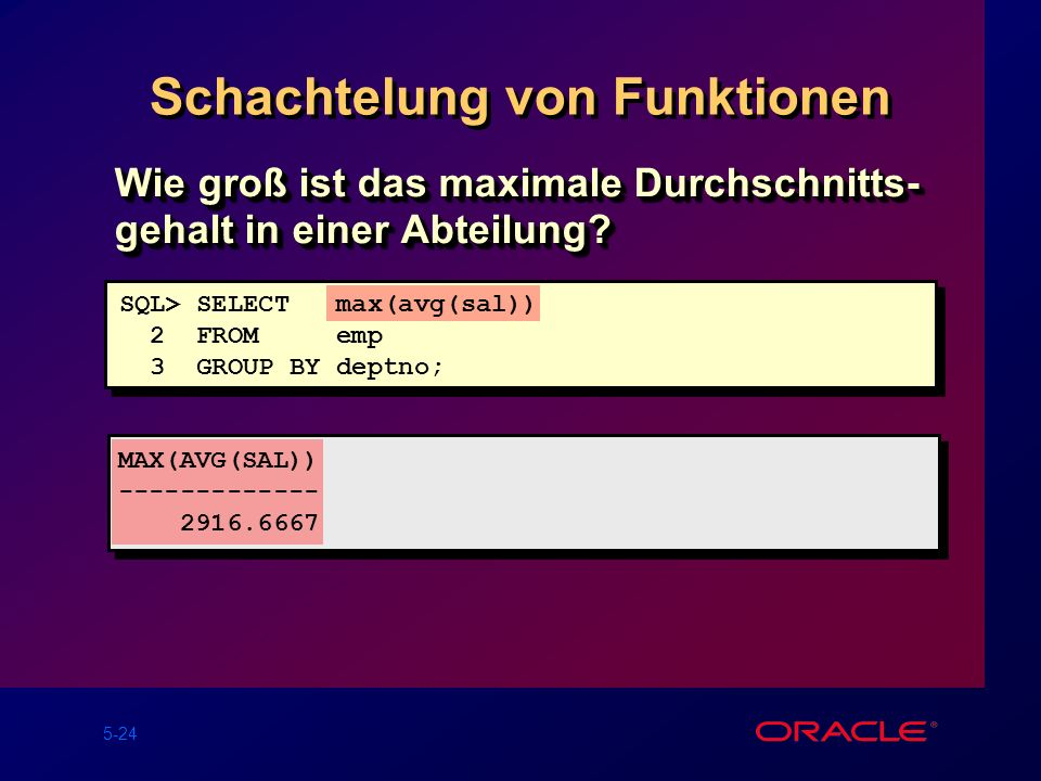 5-24 Schachtelung von Funktionen SQL> SELECT max(avg(sal)) 2 FROM emp 3 GROUP BY deptno; MAX(AVG(SAL)) ------------- 2916.6667 Wie groß ist das maxima