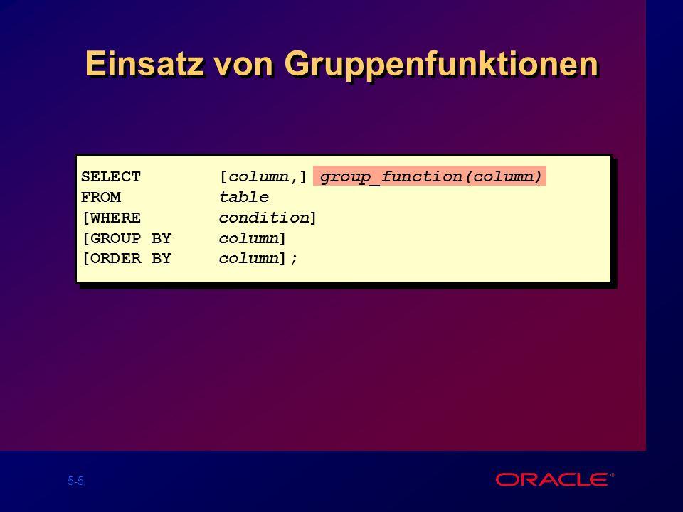 5-5 Einsatz von Gruppenfunktionen SELECT[column,] group_function(column) FROMtable [WHEREcondition] [GROUP BYcolumn] [ORDER BYcolumn];