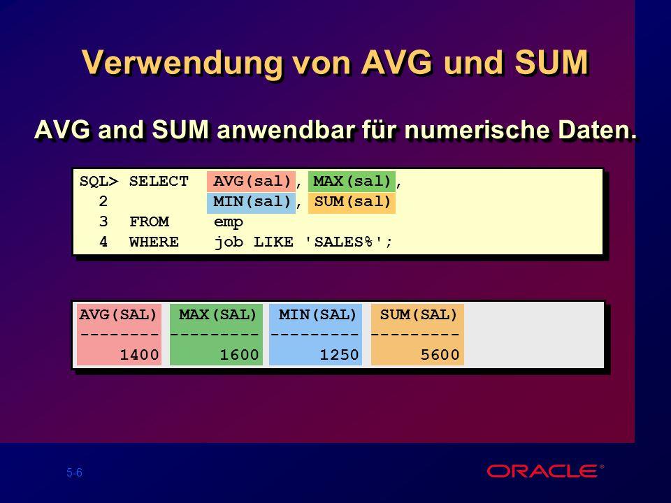 5-6 Verwendung von AVG und SUM AVG(SAL) MAX(SAL) MIN(SAL) SUM(SAL) -------- --------- --------- --------- 1400 1600 1250 5600 AVG and SUM anwendbar für numerische Daten.