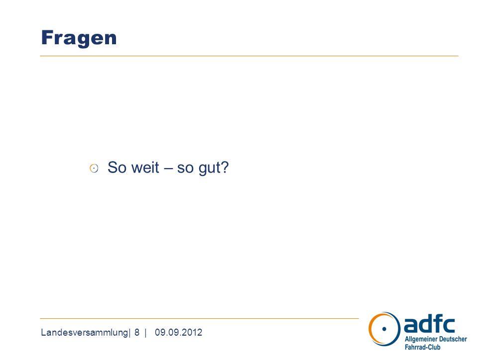 Landesversammlung| 8 | 09.09.2012 Fragen So weit – so gut
