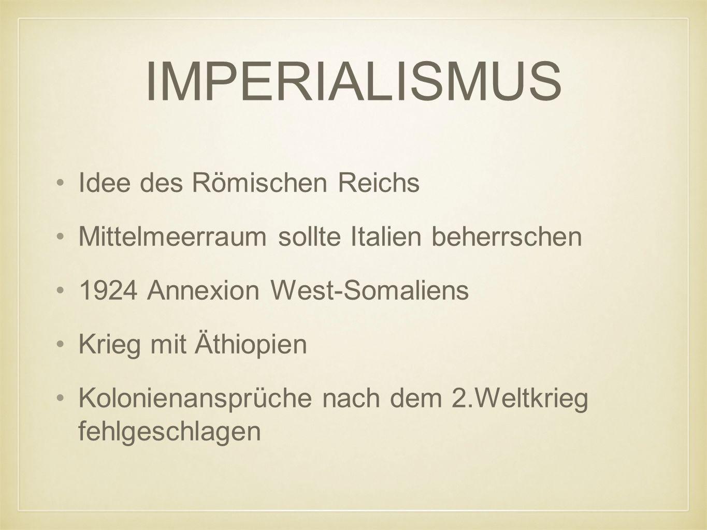 IMPERIALISMUS Idee des Römischen Reichs Mittelmeerraum sollte Italien beherrschen 1924 Annexion West-Somaliens Krieg mit Äthiopien Kolonienansprüche nach dem 2.Weltkrieg fehlgeschlagen