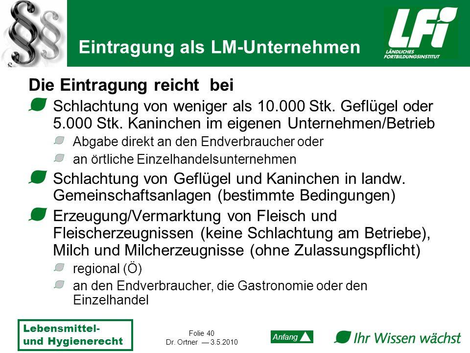 Lebensmittel- und Hygienerecht Folie 40 Dr. Ortner 3.5.2010 Anfang Die Eintragung reicht bei Schlachtung von weniger als 10.000 Stk. Geflügel oder 5.0