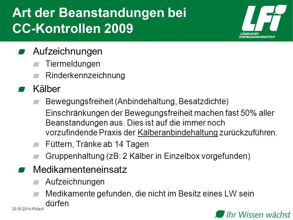 Art der Beanstandungen bei CC-Kontrollen 2009 20.05.2014 /Folie 6 Aufzeichnungen Tiermeldungen Rinderkennzeichnung Kälber Bewegungsfreiheit (Anbindehaltung, Besatzdichte) Einschränkungen der Bewegungsfreiheit machen fast 50% aller Beanstandungen aus.